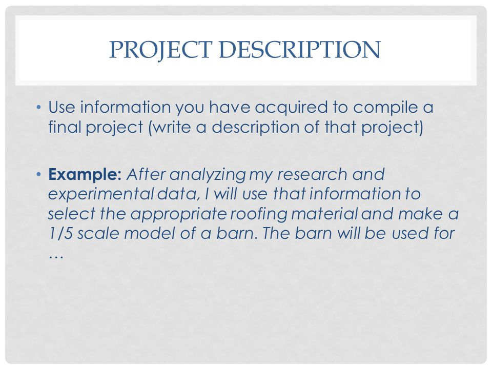 PROJECT DESCRIPTION Use information you have acquired to compile a final project (write a description of that project) Example: After analyzing my res