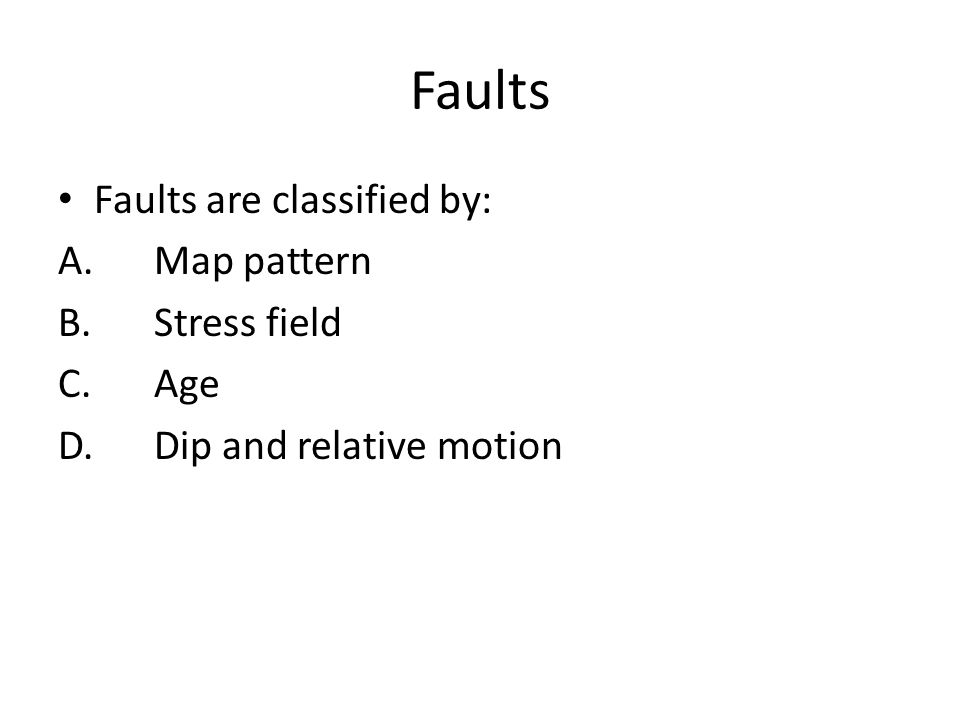 Faults Faults are classified by: A.Map pattern B.Stress field C.Age D.Dip and relative motion