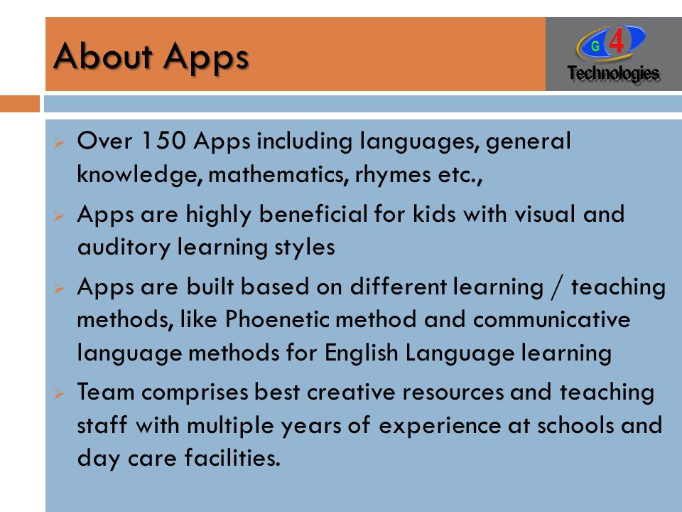 About Apps  Over 150 Apps including languages, general knowledge, mathematics, rhymes etc.,  Apps are highly beneficial for kids with visual and auditory learning styles  Apps are built based on different learning / teaching methods, like Phoenetic method and communicative language methods for English Language learning  Team comprises best creative resources and teaching staff with multiple years of experience at schools and day care facilities.