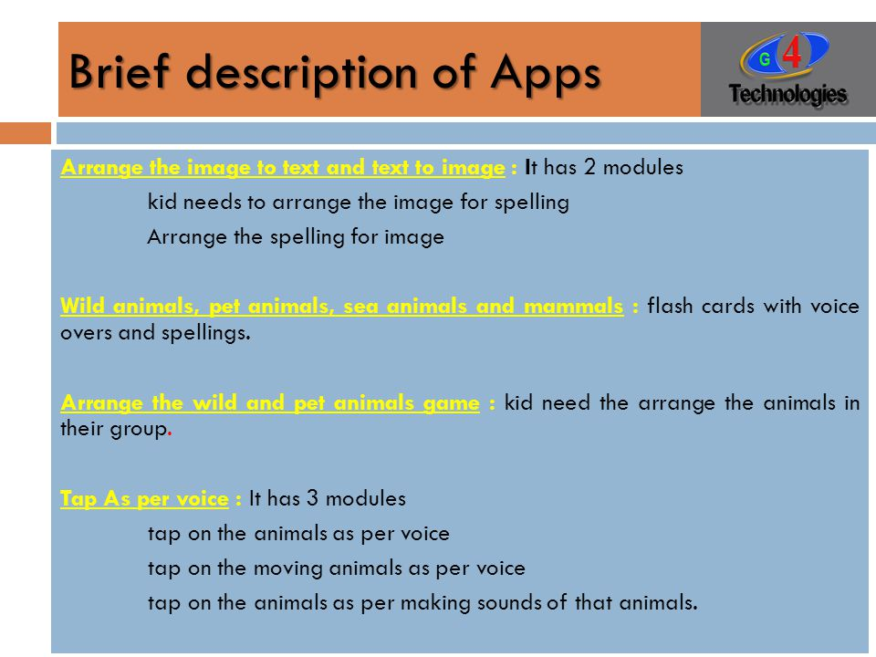 Brief description of Apps Arrange the image to text and text to image : It has 2 modules kid needs to arrange the image for spelling Arrange the spelling for image Wild animals, pet animals, sea animals and mammals : flash cards with voice overs and spellings.
