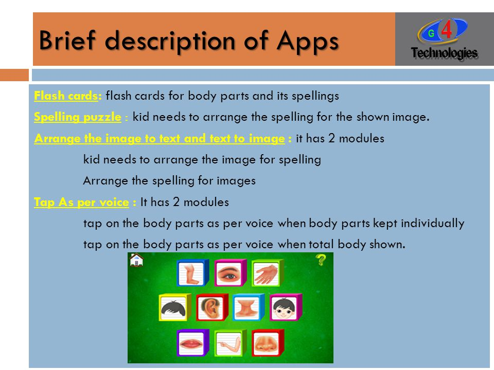 Brief description of Apps Flash cards: flash cards for body parts and its spellings Spelling puzzle : kid needs to arrange the spelling for the shown image.