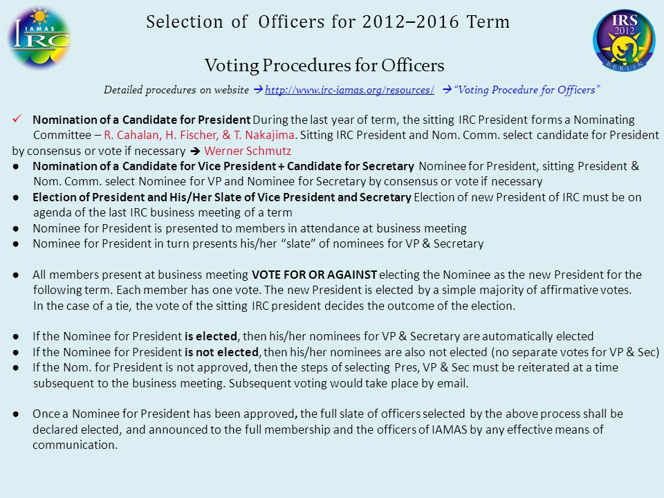 Selection of Officers for 2012 – 2016 Term Voting Procedures for Officers Detailed procedures on website  http://www.irc-iamas.org/resources/  Voting Procedure for Officers http://www.irc-iamas.org/resources/ Nomination of a Candidate for President During the last year of term, the sitting IRC President forms a Nominating Committee – R.