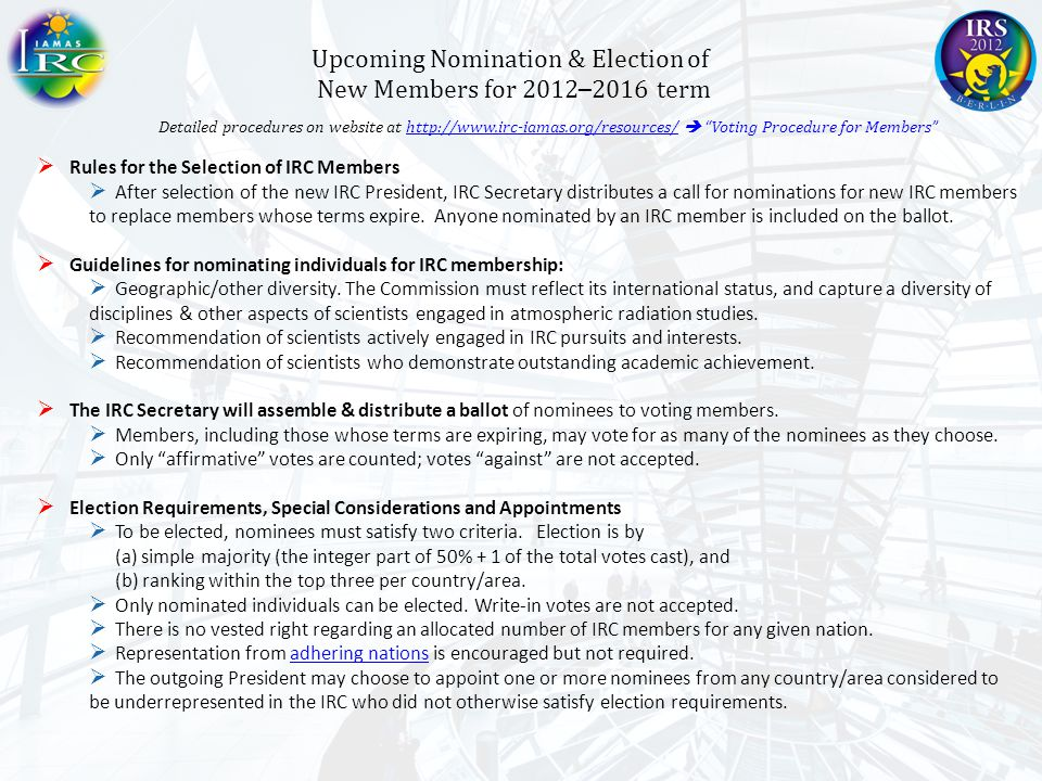 Upcoming Nomination & Election of New Members for 2012 – 2016 term Detailed procedures on website at http://www.irc-iamas.org/resources/  Voting Procedure for Members http://www.irc-iamas.org/resources/  Rules for the Selection of IRC Members  After selection of the new IRC President, IRC Secretary distributes a call for nominations for new IRC members to replace members whose terms expire.