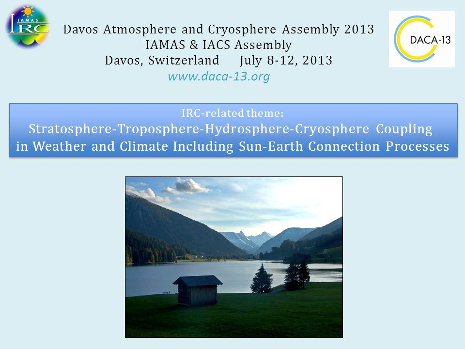 Davos Atmosphere and Cryosphere Assembly 2013 IAMAS & IACS Assembly Davos, Switzerland July 8-12, 2013 www.daca-13.org IRC-related theme: Stratosphere-Troposphere-Hydrosphere-Cryosphere Coupling in Weather and Climate Including Sun-Earth Connection Processes IRC-related theme: Stratosphere-Troposphere-Hydrosphere-Cryosphere Coupling in Weather and Climate Including Sun-Earth Connection Processes