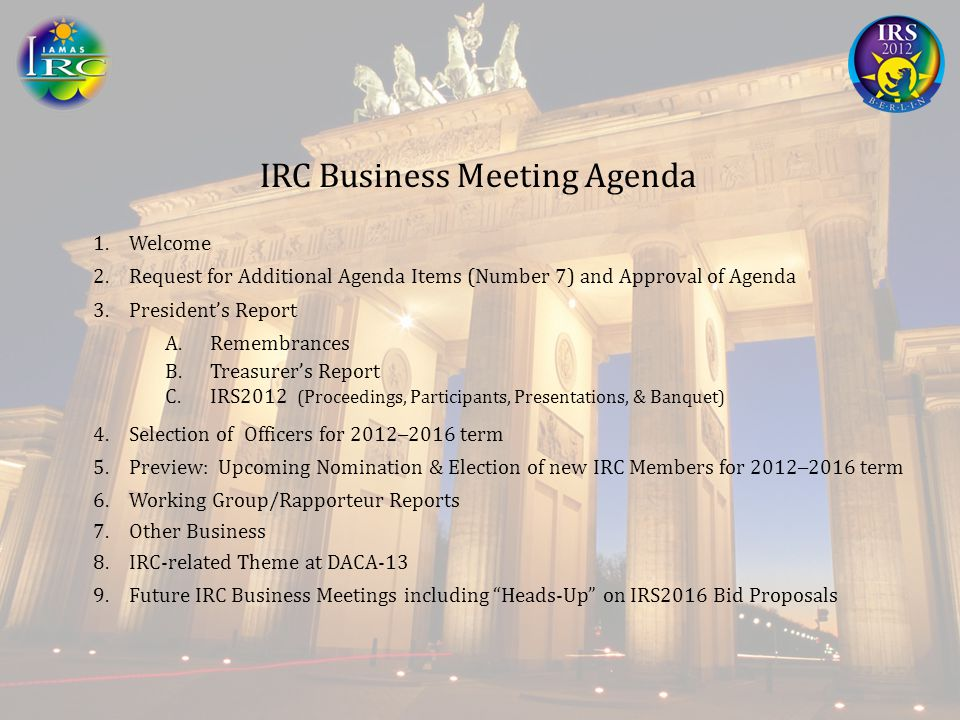IRC Business Meeting Agenda 1.Welcome 2.Request for Additional Agenda Items (Number 7) and Approval of Agenda 3.President's Report A.