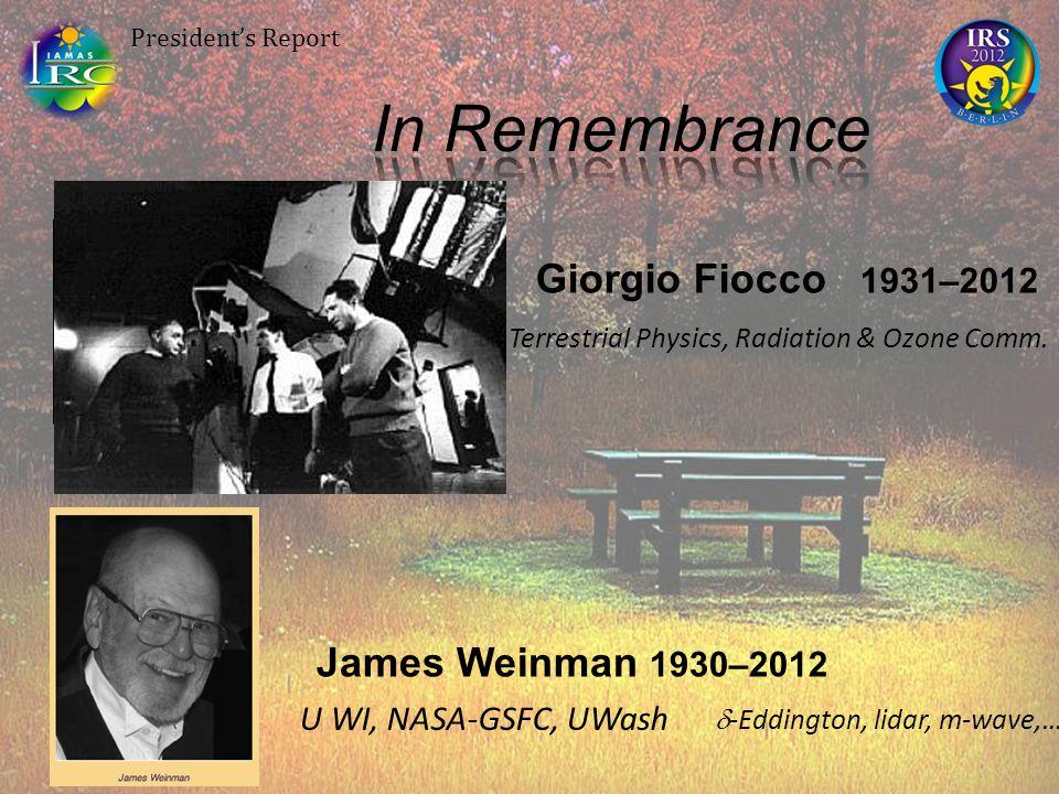 President's Report James Weinman 1930–2012 Giorgio Fiocco 1931–2012 U WI, NASA-GSFC, UWash  -Eddington, lidar, m-wave,… U. Roma Terrestrial Physics,