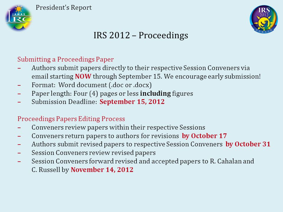 President's Report IRS 2012 – Proceedings Submitting a Proceedings Paper –Authors submit papers directly to their respective Session Conveners via email starting NOW through September 15.