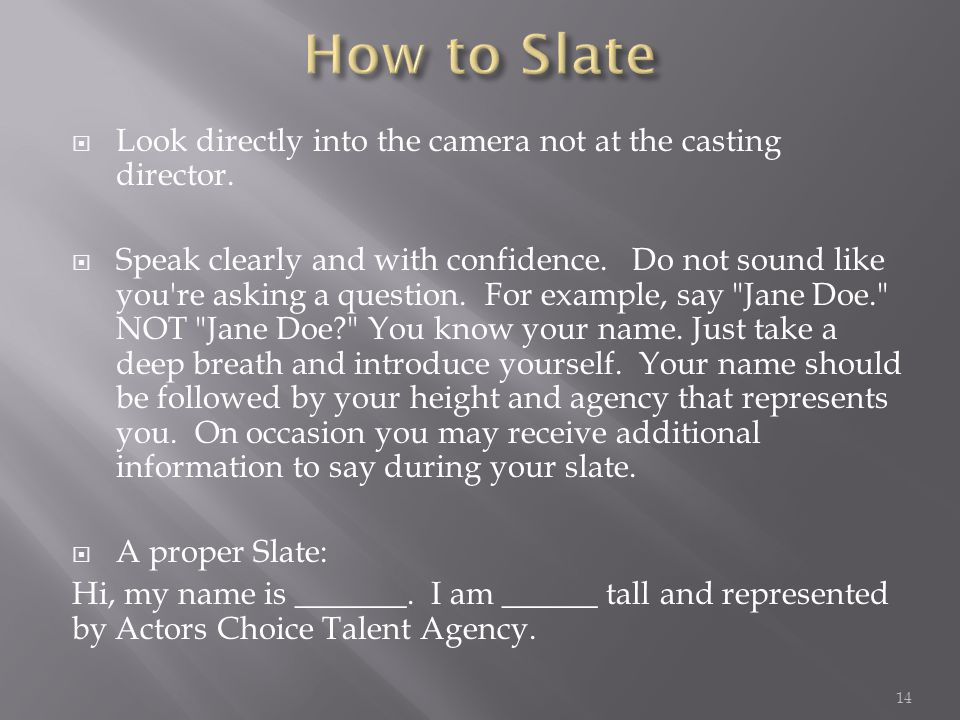  Look directly into the camera not at the casting director.  Speak clearly and with confidence. Do not sound like you're asking a question. For exam
