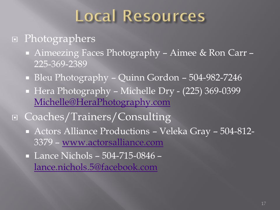  Photographers  Aimeezing Faces Photography – Aimee & Ron Carr – 225-369-2389  Bleu Photography – Quinn Gordon – 504-982-7246  Hera Photography – Michelle Dry - (225) 369-0399 Michelle@HeraPhotography.com Michelle@HeraPhotography.com  Coaches/Trainers/Consulting  Actors Alliance Productions – Veleka Gray – 504-812- 3379 – www.actorsalliance.comwww.actorsalliance.com  Lance Nichols – 504-715-0846 – lance.nichols.5@facebook.com lance.nichols.5@facebook.com 17