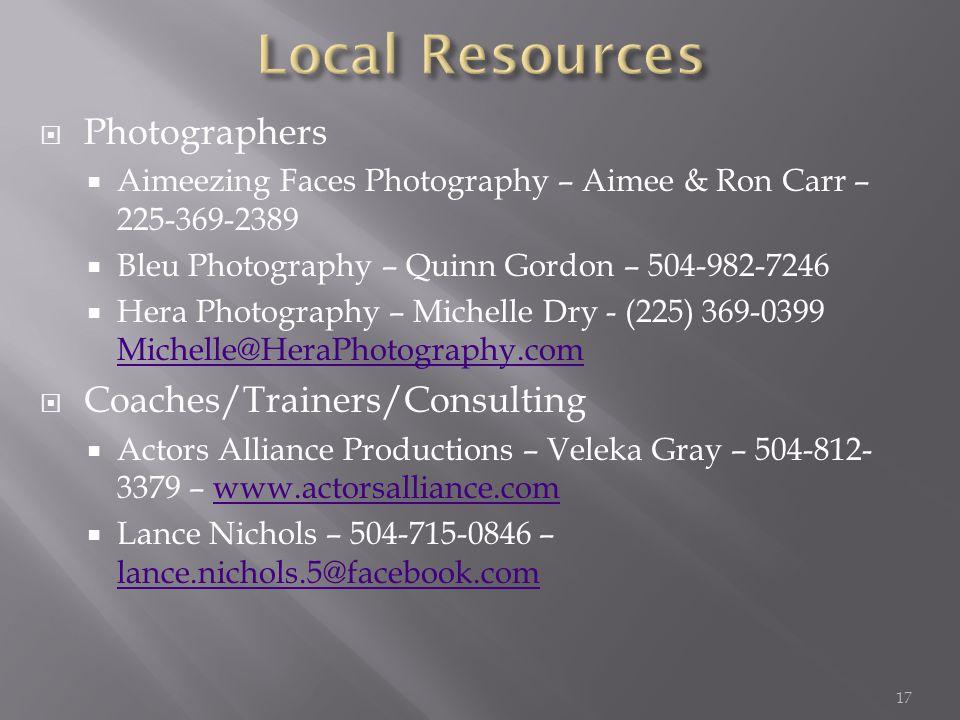  Photographers  Aimeezing Faces Photography – Aimee & Ron Carr – 225-369-2389  Bleu Photography – Quinn Gordon – 504-982-7246  Hera Photography – Michelle Dry - (225) 369-0399 Michelle@HeraPhotography.com Michelle@HeraPhotography.com  Coaches/Trainers/Consulting  Actors Alliance Productions – Veleka Gray – 504-812- 3379 – www.actorsalliance.comwww.actorsalliance.com  Lance Nichols – 504-715-0846 – lance.nichols.5@facebook.com lance.nichols.5@facebook.com 17