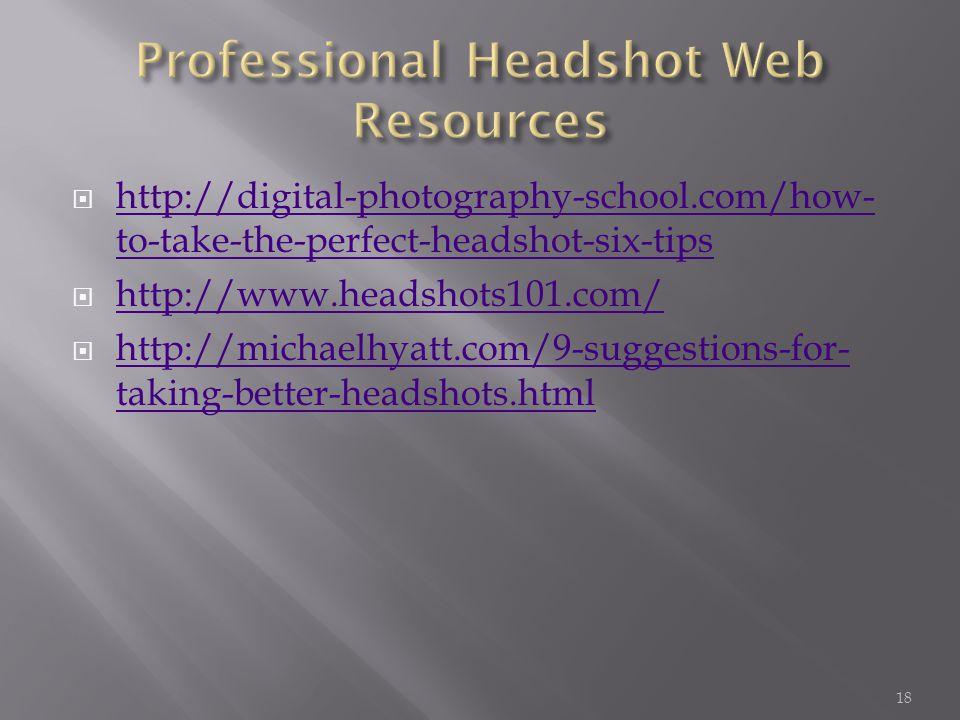  http://digital-photography-school.com/how- to-take-the-perfect-headshot-six-tips http://digital-photography-school.com/how- to-take-the-perfect-headshot-six-tips  http://www.headshots101.com/ http://www.headshots101.com/  http://michaelhyatt.com/9-suggestions-for- taking-better-headshots.html http://michaelhyatt.com/9-suggestions-for- taking-better-headshots.html 18