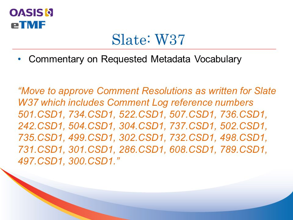 Commentary on Requested Metadata Vocabulary Move to approve Comment Resolutions as written for Slate W37 which includes Comment Log reference numbers 501.CSD1, 734.CSD1, 522.CSD1, 507.CSD1, 736.CSD1, 242.CSD1, 504.CSD1, 304.CSD1, 737.CSD1, 502.CSD1, 735.CSD1, 499.CSD1, 302.CSD1, 732.CSD1, 498.CSD1, 731.CSD1, 301.CSD1, 286.CSD1, 608.CSD1, 789.CSD1, 497.CSD1, 300.CSD1. Slate: W37