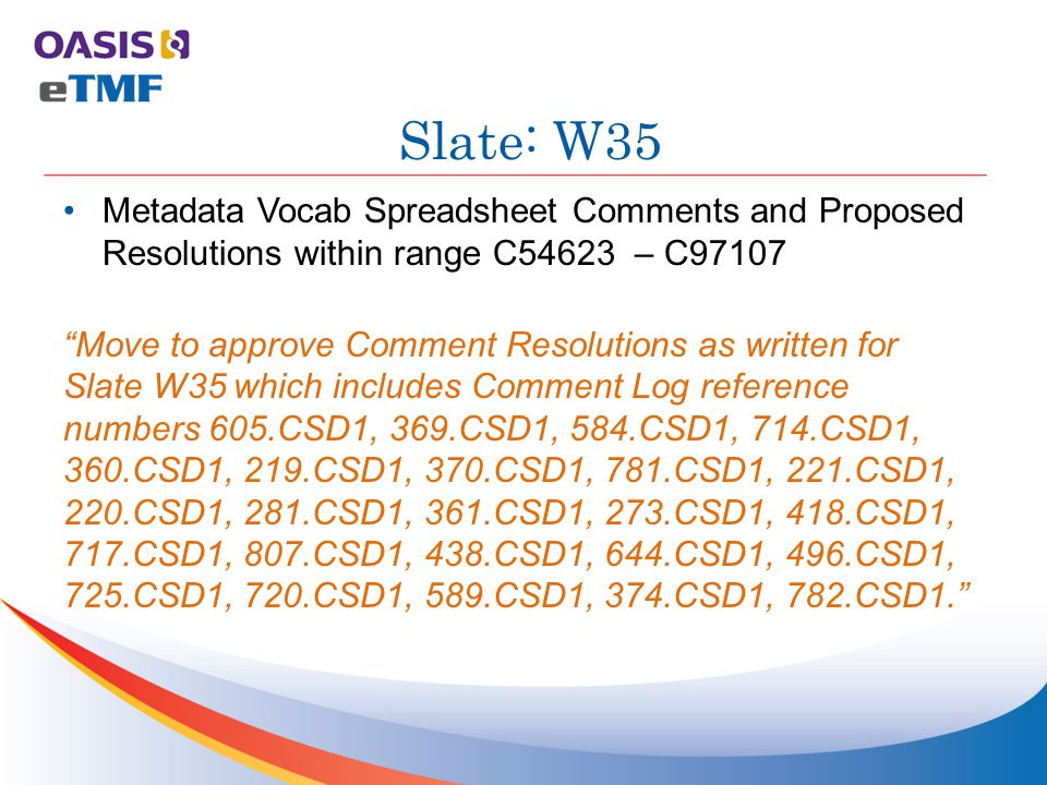 Metadata Vocab Spreadsheet Comments and Proposed Resolutions within range C54623 – C97107 Move to approve Comment Resolutions as written for Slate W35 which includes Comment Log reference numbers 605.CSD1, 369.CSD1, 584.CSD1, 714.CSD1, 360.CSD1, 219.CSD1, 370.CSD1, 781.CSD1, 221.CSD1, 220.CSD1, 281.CSD1, 361.CSD1, 273.CSD1, 418.CSD1, 717.CSD1, 807.CSD1, 438.CSD1, 644.CSD1, 496.CSD1, 725.CSD1, 720.CSD1, 589.CSD1, 374.CSD1, 782.CSD1. Slate: W35