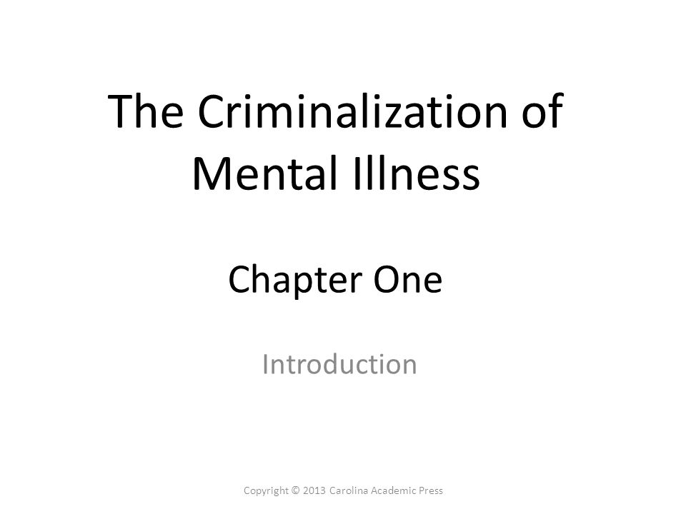 The Criminalization of Mental Illness Chapter One Introduction Copyright © 2013 Carolina Academic Press
