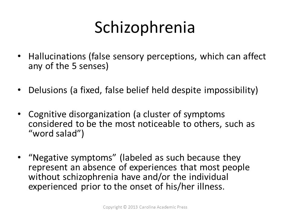 Schizophrenia Hallucinations (false sensory perceptions, which can affect any of the 5 senses) Delusions (a fixed, false belief held despite impossibi