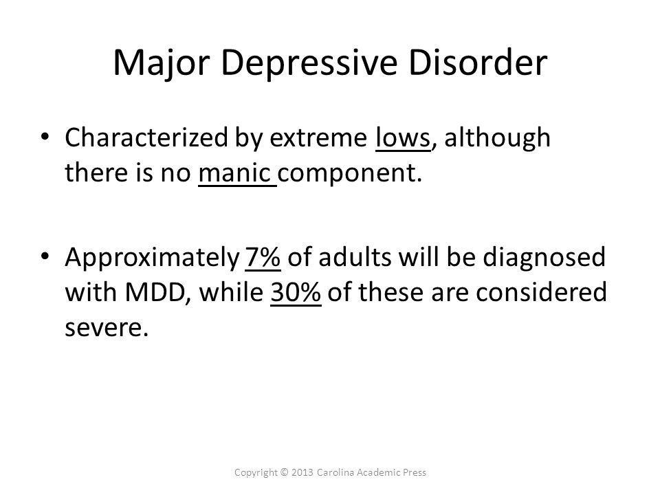 Major Depressive Disorder Characterized by extreme lows, although there is no manic component. Approximately 7% of adults will be diagnosed with MDD,