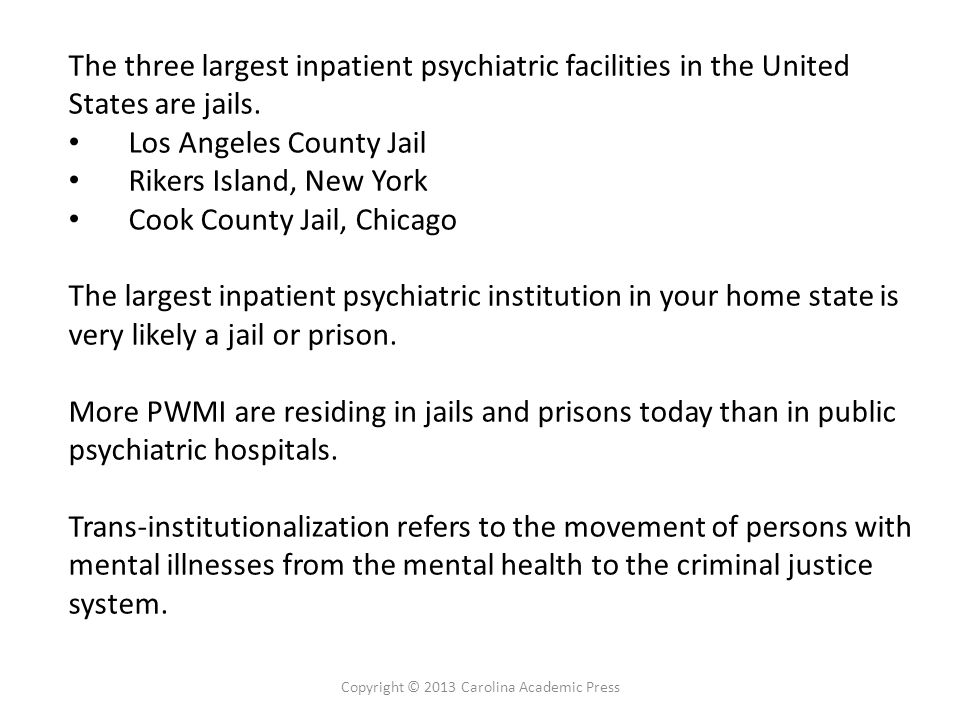 The three largest inpatient psychiatric facilities in the United States are jails. Los Angeles County Jail Rikers Island, New York Cook County Jail, C