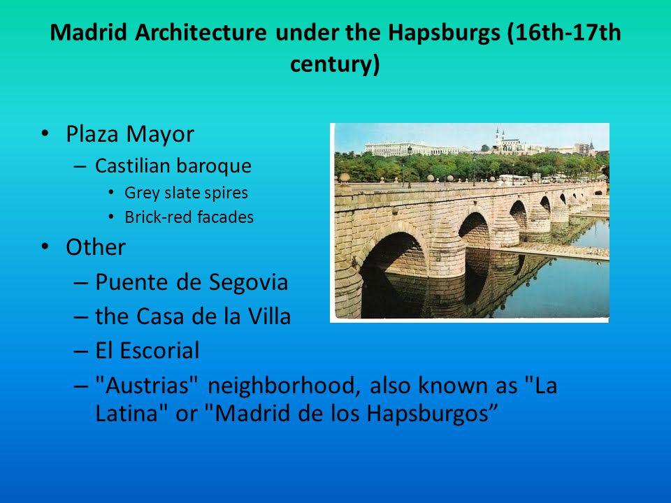 Madrid Architecture under the Hapsburgs (16th-17th century) Plaza Mayor – Castilian baroque Grey slate spires Brick-red facades Other – Puente de Segovia – the Casa de la Villa – El Escorial – Austrias neighborhood, also known as La Latina or Madrid de los Hapsburgos