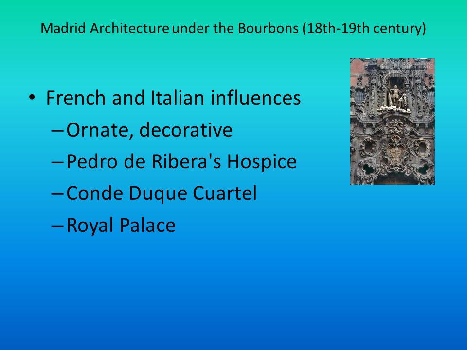 Madrid Architecture under the Bourbons (18th-19th century) French and Italian influences – Ornate, decorative – Pedro de Ribera s Hospice – Conde Duque Cuartel – Royal Palace