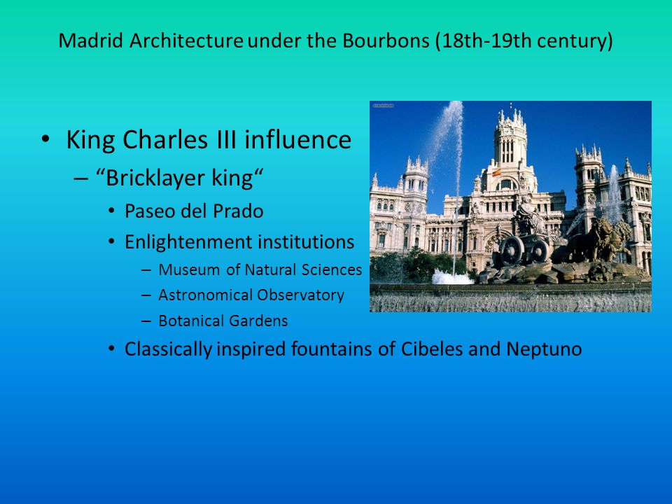 Madrid Architecture under the Bourbons (18th-19th century) King Charles III influence – Bricklayer king Paseo del Prado Enlightenment institutions – Museum of Natural Sciences – Astronomical Observatory – Botanical Gardens Classically inspired fountains of Cibeles and Neptuno