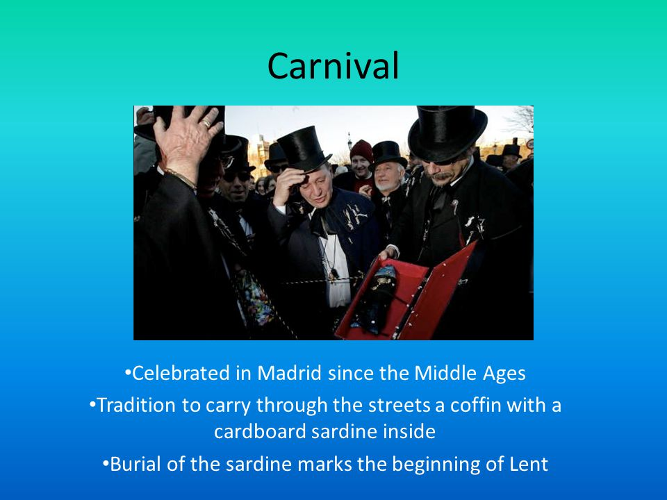 Carnival Celebrated in Madrid since the Middle Ages Tradition to carry through the streets a coffin with a cardboard sardine inside Burial of the sardine marks the beginning of Lent