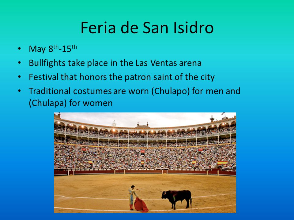 Feria de San Isidro May 8 th -15 th Bullfights take place in the Las Ventas arena Festival that honors the patron saint of the city Traditional costum