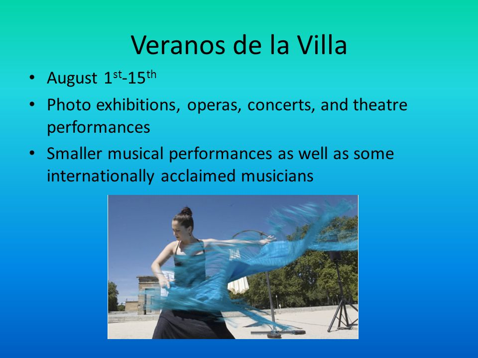Veranos de la Villa August 1 st -15 th Photo exhibitions, operas, concerts, and theatre performances Smaller musical performances as well as some inte