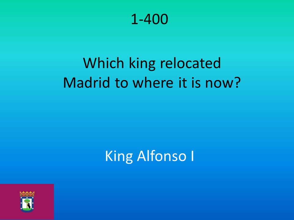 1-400 Which king relocated Madrid to where it is now? King Alfonso I