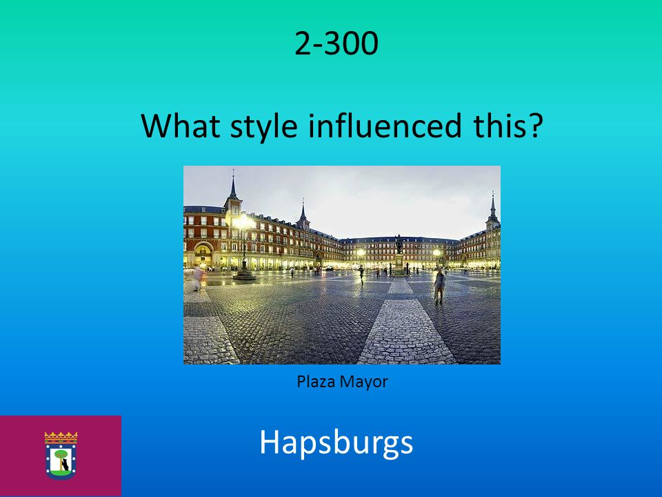 2-300 What style influenced this? Plaza Mayor Hapsburgs