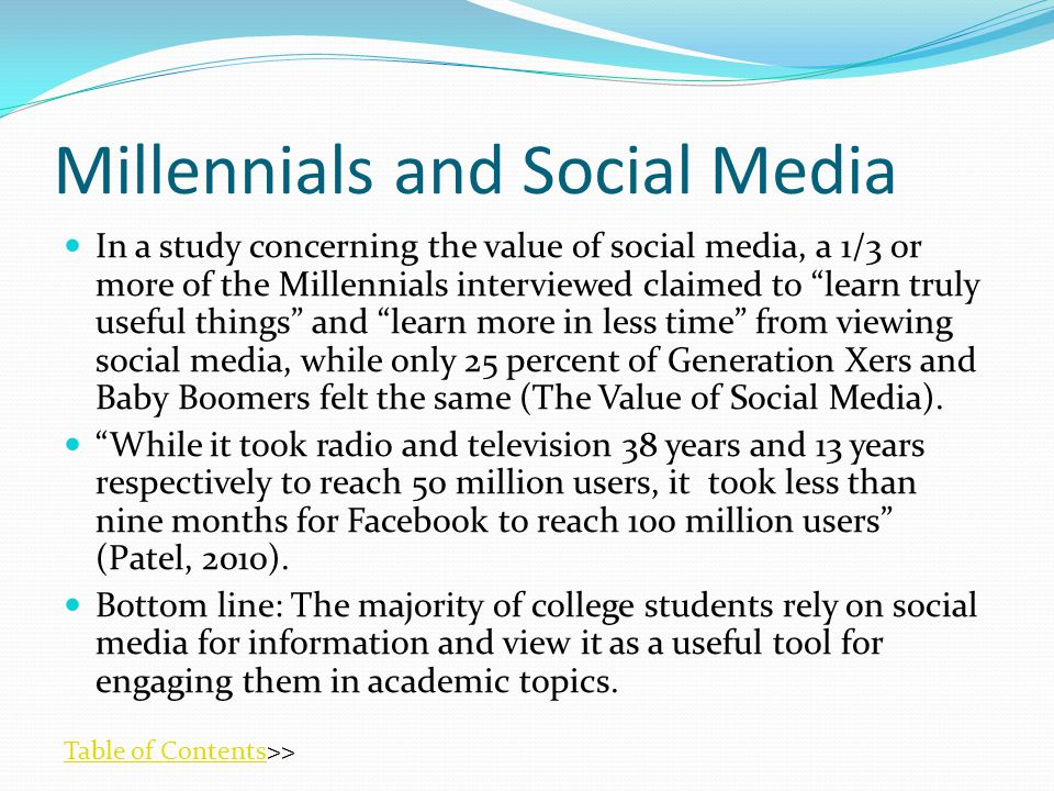 Millennials and Social Media In a study concerning the value of social media, a 1/3 or more of the Millennials interviewed claimed to learn truly useful things and learn more in less time from viewing social media, while only 25 percent of Generation Xers and Baby Boomers felt the same (The Value of Social Media).