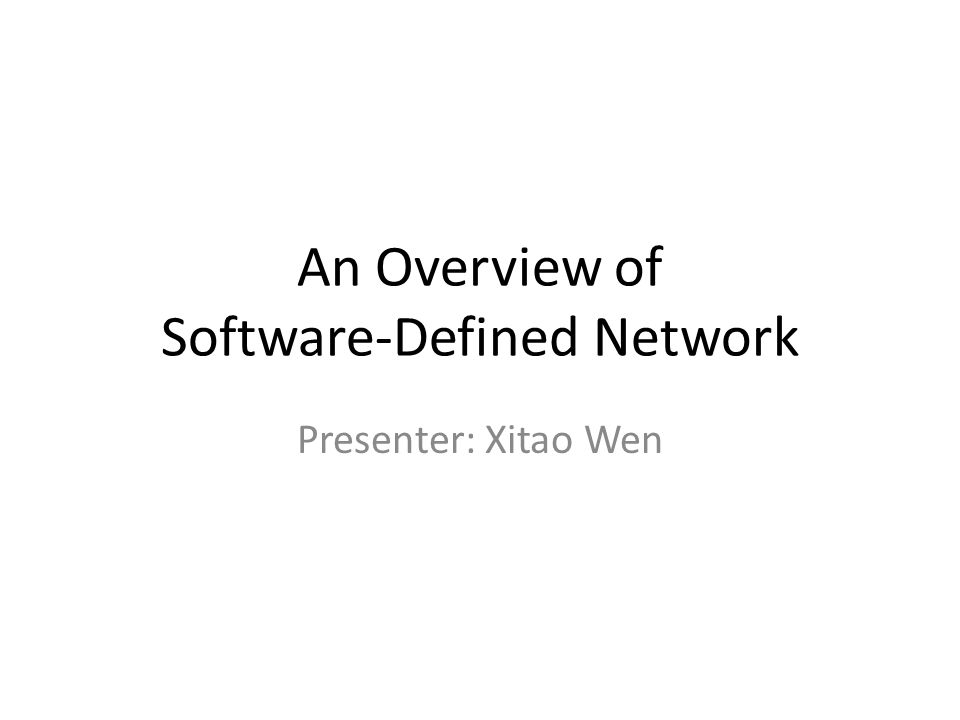 An Overview of Software-Defined Network Presenter: Xitao Wen
