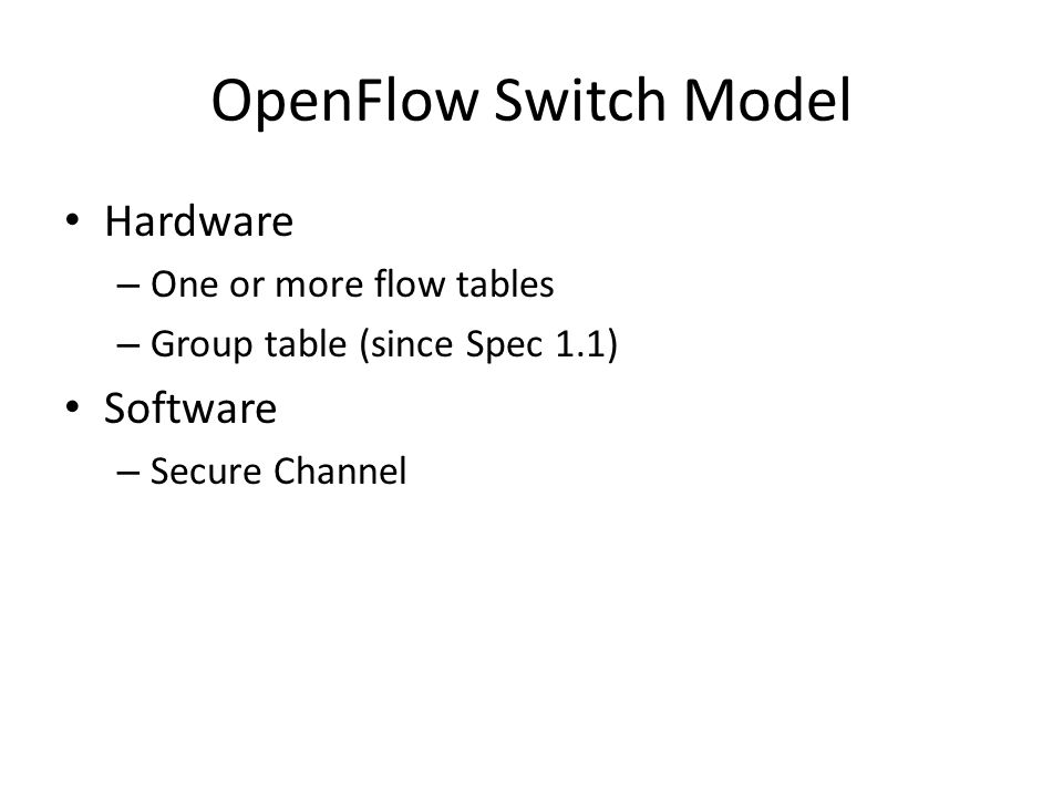 OpenFlow Switch Model Hardware – One or more flow tables – Group table (since Spec 1.1) Software – Secure Channel