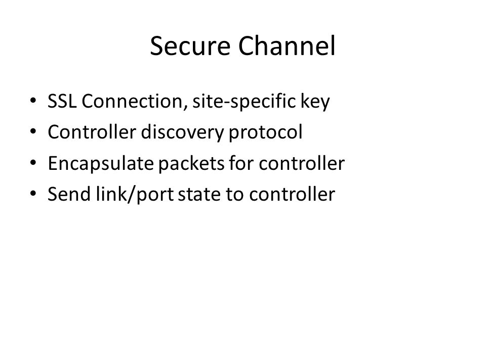 Secure Channel SSL Connection, site-specific key Controller discovery protocol Encapsulate packets for controller Send link/port state to controller