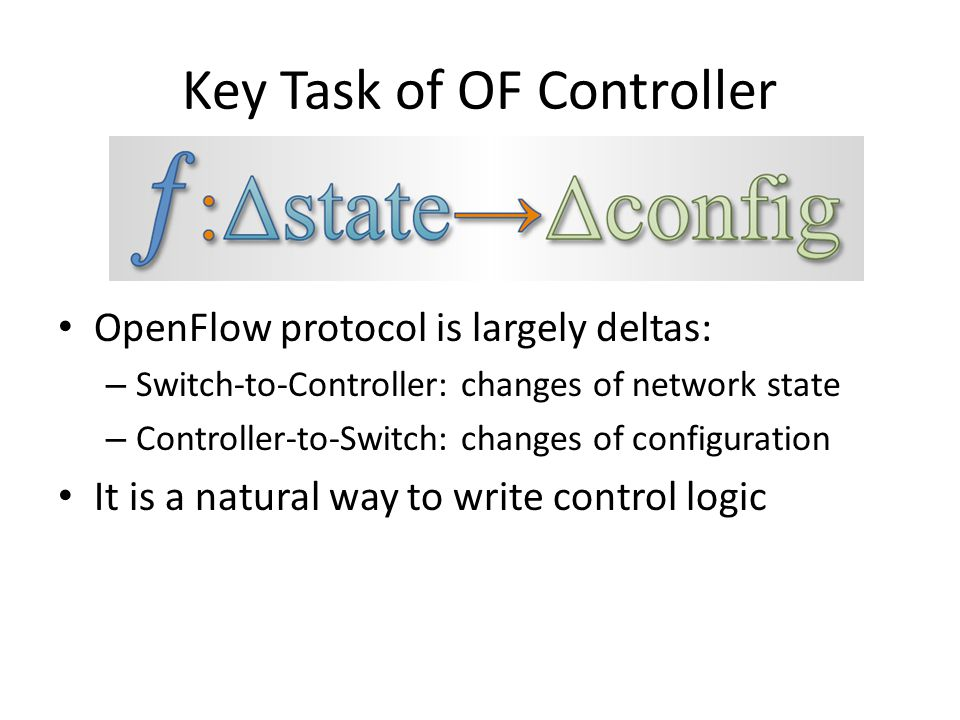 Key Task of OF Controller OpenFlow protocol is largely deltas: – Switch-to-Controller: changes of network state – Controller-to-Switch: changes of configuration It is a natural way to write control logic