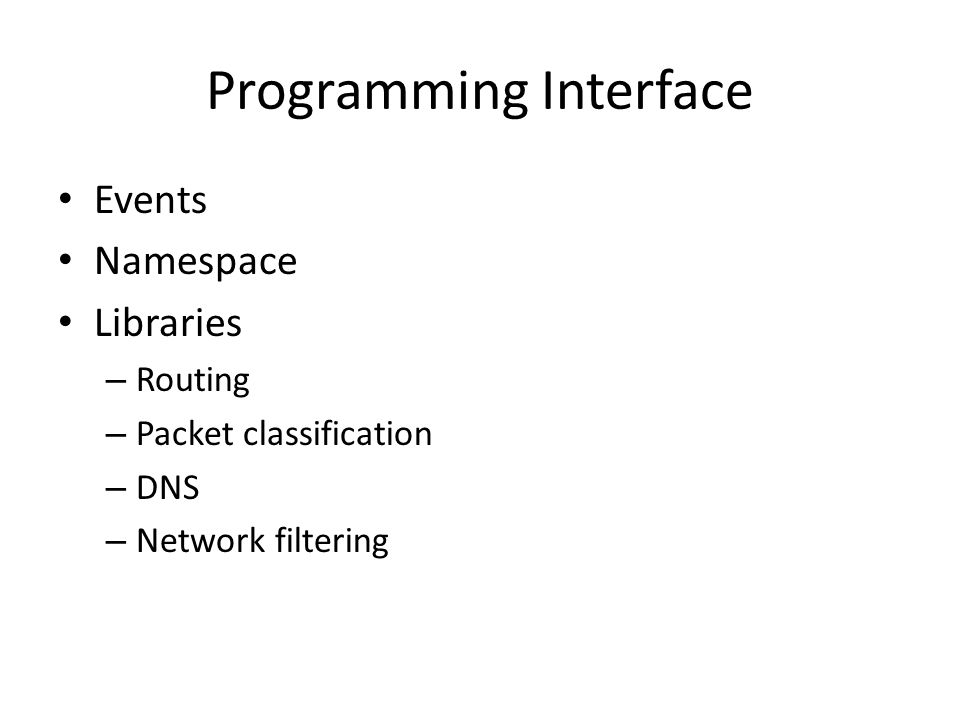 Programming Interface Events Namespace Libraries – Routing – Packet classification – DNS – Network filtering