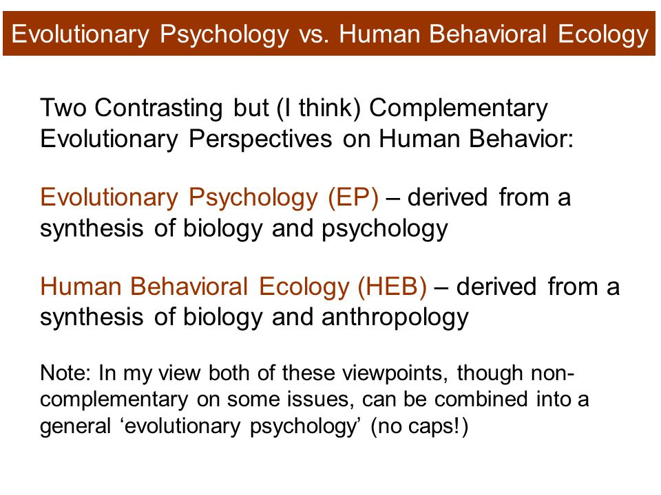 Two Contrasting but (I think) Complementary Evolutionary Perspectives on Human Behavior: Evolutionary Psychology (EP) – derived from a synthesis of biology and psychology Human Behavioral Ecology (HEB) – derived from a synthesis of biology and anthropology Note: In my view both of these viewpoints, though non- complementary on some issues, can be combined into a general 'evolutionary psychology' (no caps!) Evolutionary Psychology vs.