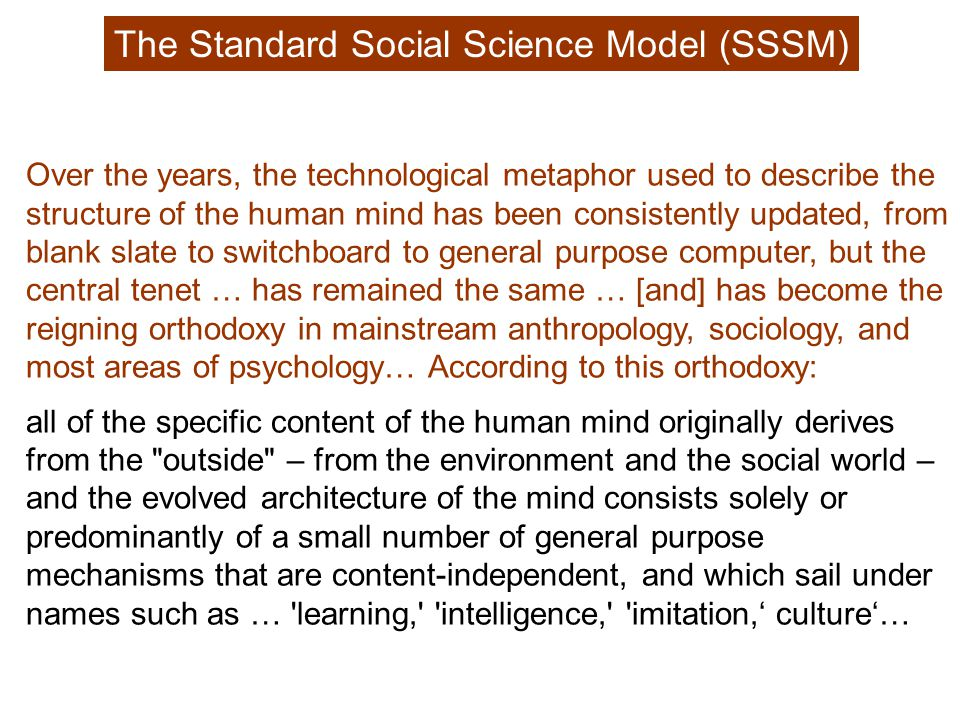 The Standard Social Science Model (SSSM) Over the years, the technological metaphor used to describe the structure of the human mind has been consistently updated, from blank slate to switchboard to general purpose computer, but the central tenet … has remained the same … [and] has become the reigning orthodoxy in mainstream anthropology, sociology, and most areas of psychology… According to this orthodoxy: all of the specific content of the human mind originally derives from the outside – from the environment and the social world – and the evolved architecture of the mind consists solely or predominantly of a small number of general purpose mechanisms that are content-independent, and which sail under names such as … learning, intelligence, imitation,' culture'…