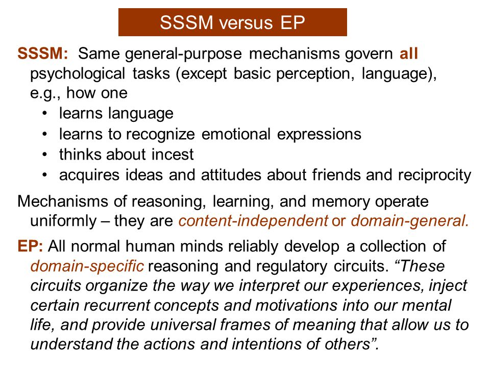 SSSM versus EP SSSM: Same general-purpose mechanisms govern all psychological tasks (except basic perception, language), e.g., how one learns language learns to recognize emotional expressions thinks about incest acquires ideas and attitudes about friends and reciprocity Mechanisms of reasoning, learning, and memory operate uniformly – they are content-independent or domain-general.