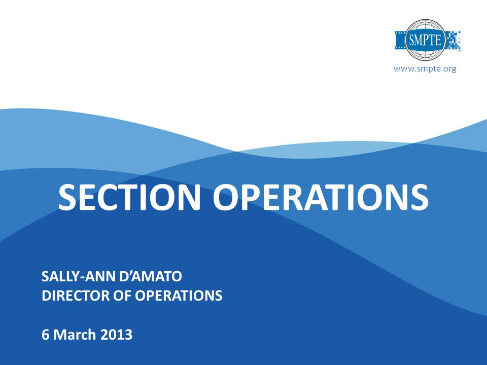 www.smpte.org SALLY-ANN D'AMATO DIRECTOR OF OPERATIONS 6 March 2013 SECTION OPERATIONS