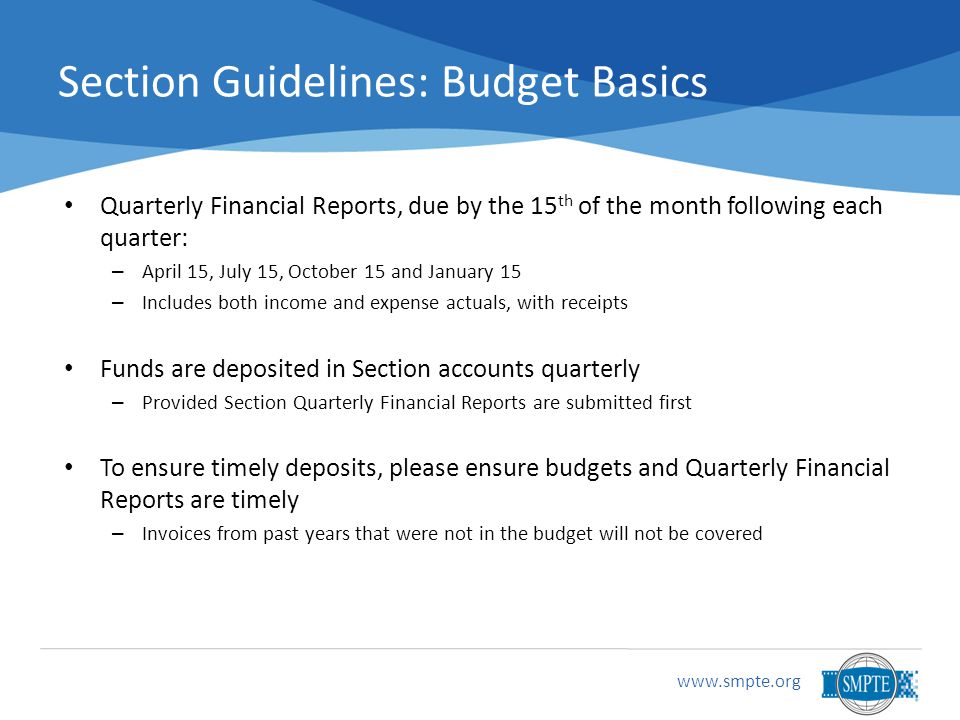 www.smpte.org Section Guidelines: Budget Basics Quarterly Financial Reports, due by the 15 th of the month following each quarter: – April 15, July 15, October 15 and January 15 – Includes both income and expense actuals, with receipts Funds are deposited in Section accounts quarterly – Provided Section Quarterly Financial Reports are submitted first To ensure timely deposits, please ensure budgets and Quarterly Financial Reports are timely – Invoices from past years that were not in the budget will not be covered
