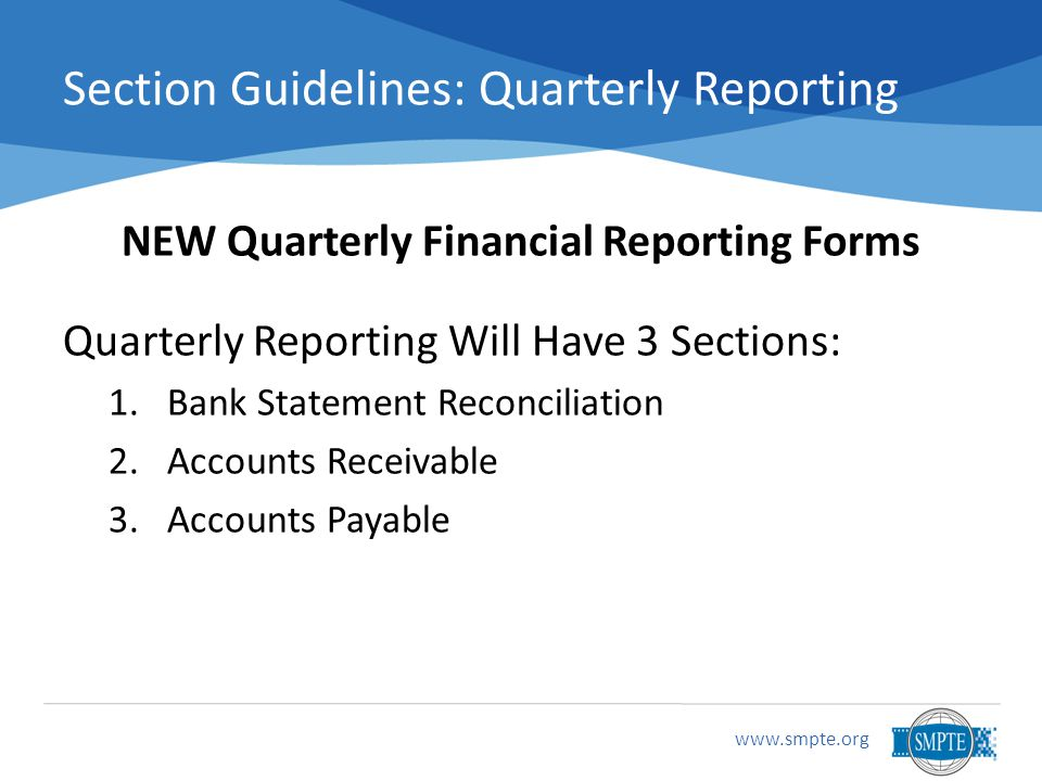 www.smpte.org Section Guidelines: Quarterly Reporting NEW Quarterly Financial Reporting Forms Quarterly Reporting Will Have 3 Sections: 1.Bank Statement Reconciliation 2.Accounts Receivable 3.Accounts Payable