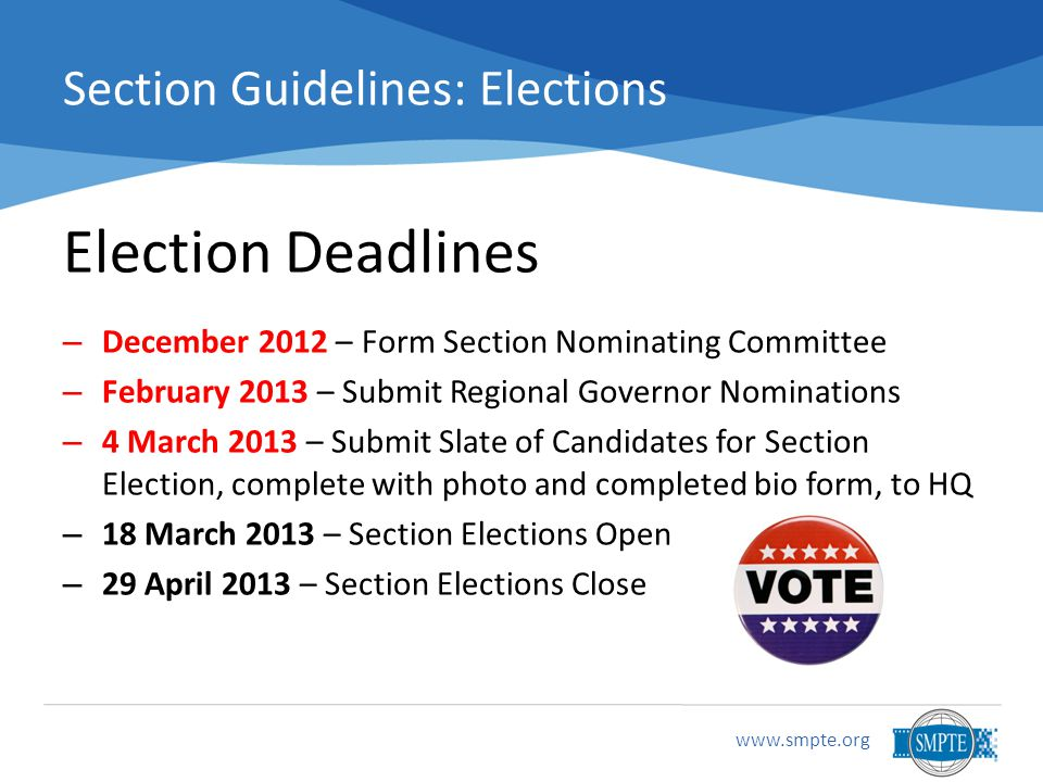 www.smpte.org Section Guidelines: Elections Election Deadlines – December 2012 – Form Section Nominating Committee – February 2013 – Submit Regional Governor Nominations – 4 March 2013 – Submit Slate of Candidates for Section Election, complete with photo and completed bio form, to HQ – 18 March 2013 – Section Elections Open – 29 April 2013 – Section Elections Close