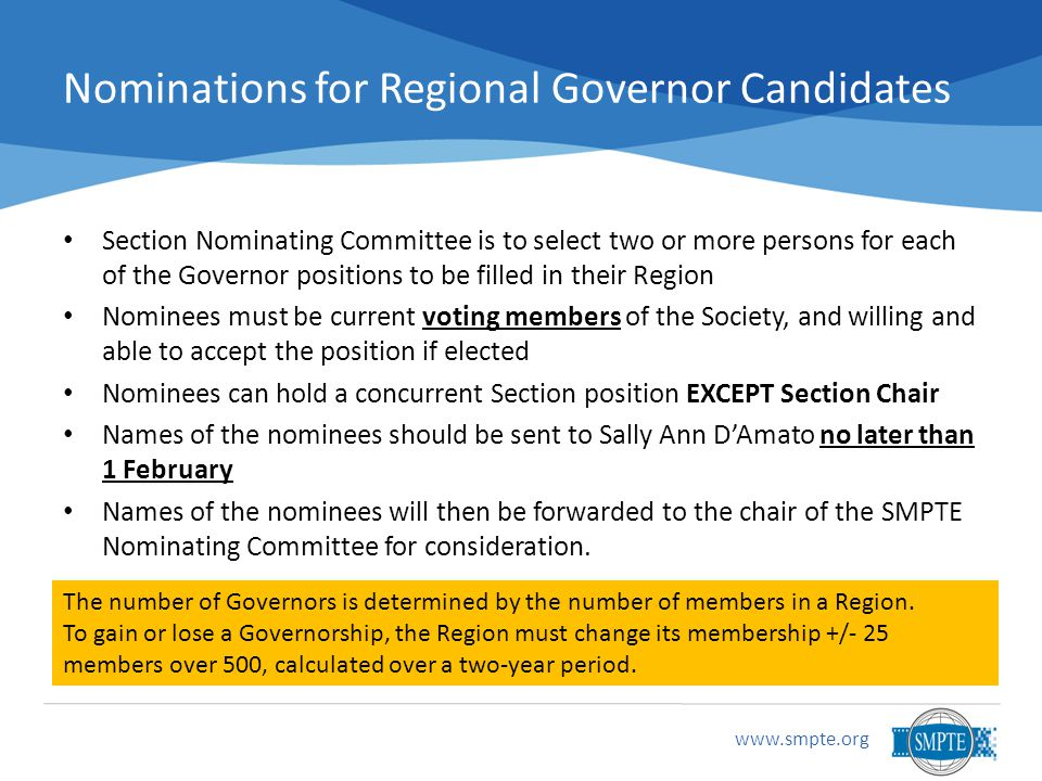 www.smpte.org Nominations for Regional Governor Candidates Section Nominating Committee is to select two or more persons for each of the Governor positions to be filled in their Region Nominees must be current voting members of the Society, and willing and able to accept the position if elected Nominees can hold a concurrent Section position EXCEPT Section Chair Names of the nominees should be sent to Sally Ann D'Amato no later than 1 February Names of the nominees will then be forwarded to the chair of the SMPTE Nominating Committee for consideration.