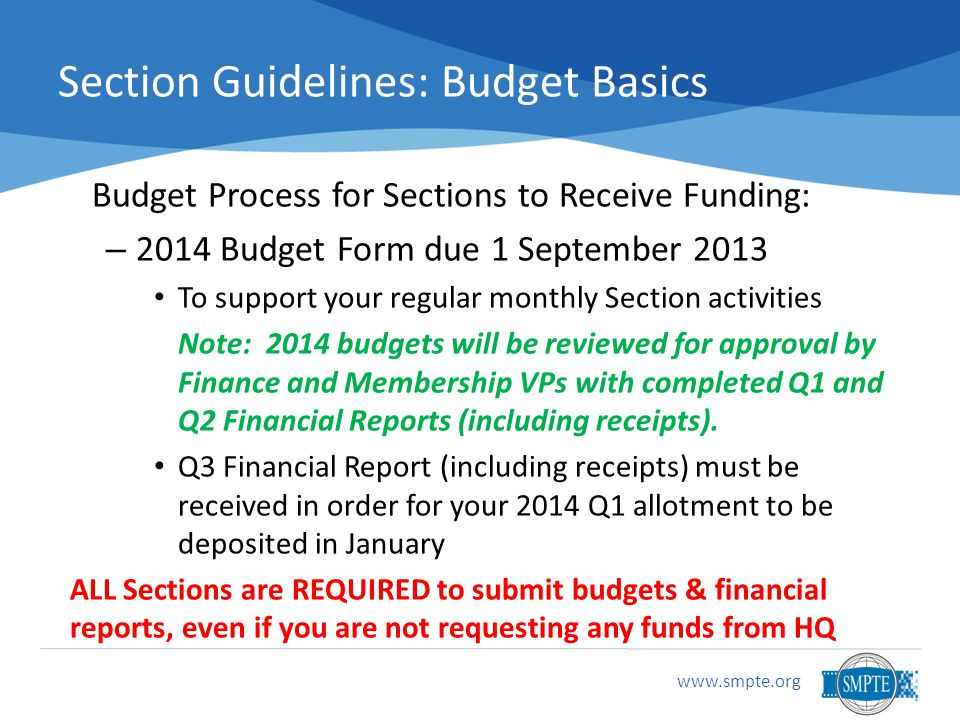 www.smpte.org Section Guidelines: Budget Basics Budget Process for Sections to Receive Funding: – 2014 Budget Form due 1 September 2013 To support your regular monthly Section activities Note: 2014 budgets will be reviewed for approval by Finance and Membership VPs with completed Q1 and Q2 Financial Reports (including receipts).