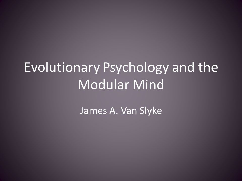 Evolutionary Psychology and the Modular Mind James A. Van Slyke