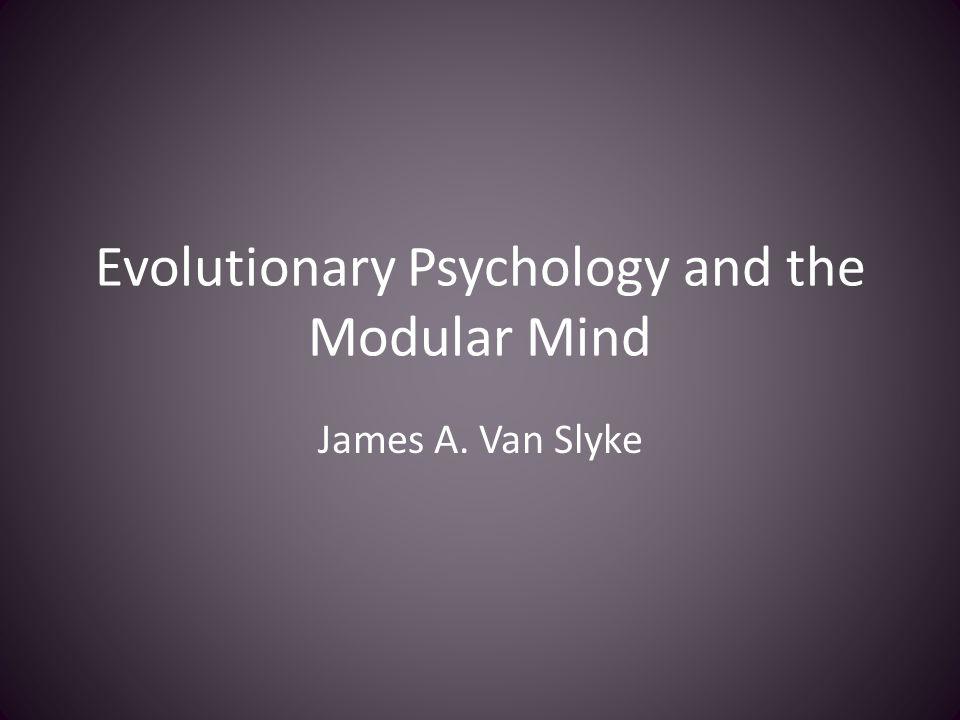 Evolutionary Psychology and the Modular Mind James A. Van Slyke