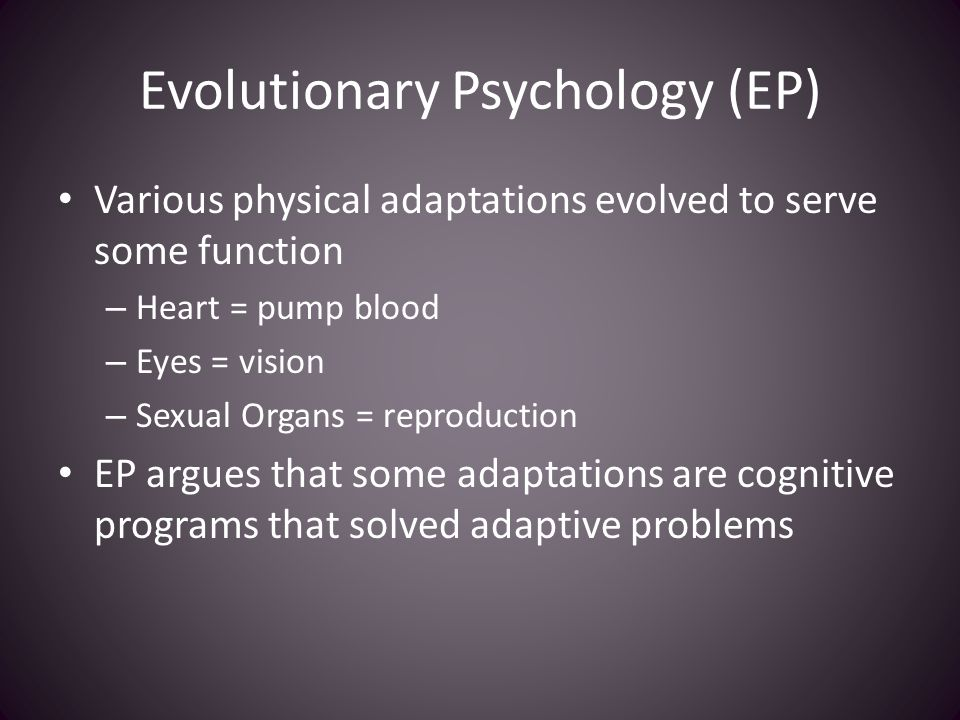 Evolutionary Psychology (EP) Various physical adaptations evolved to serve some function – Heart = pump blood – Eyes = vision – Sexual Organs = reproduction EP argues that some adaptations are cognitive programs that solved adaptive problems