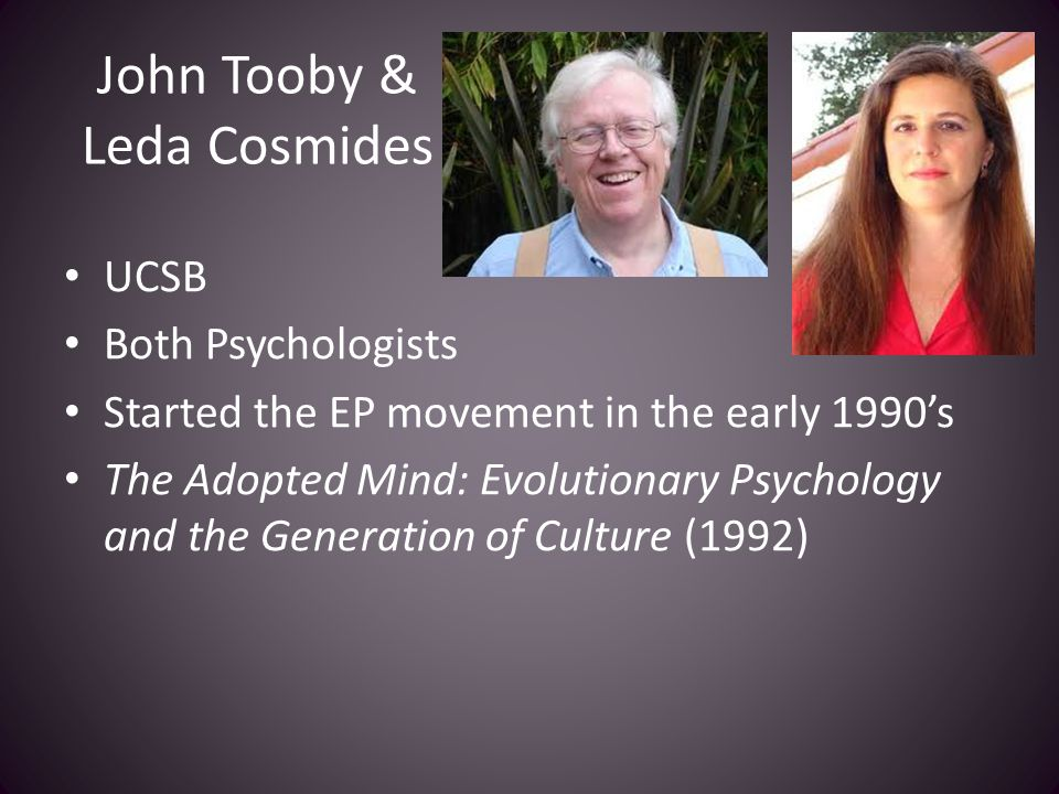 John Tooby & Leda Cosmides UCSB Both Psychologists Started the EP movement in the early 1990's The Adopted Mind: Evolutionary Psychology and the Gener