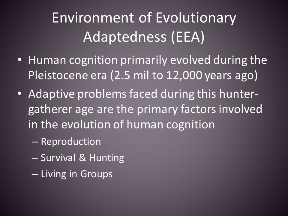 Environment of Evolutionary Adaptedness (EEA) Human cognition primarily evolved during the Pleistocene era (2.5 mil to 12,000 years ago) Adaptive prob