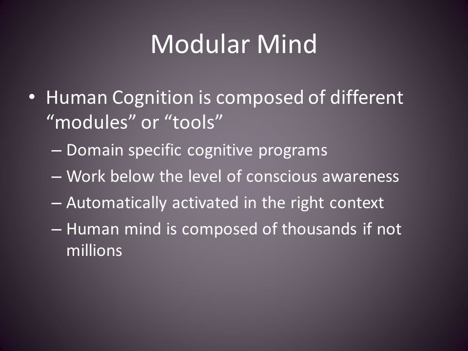 "Modular Mind Human Cognition is composed of different ""modules"" or ""tools"" – Domain specific cognitive programs – Work below the level of conscious aw"